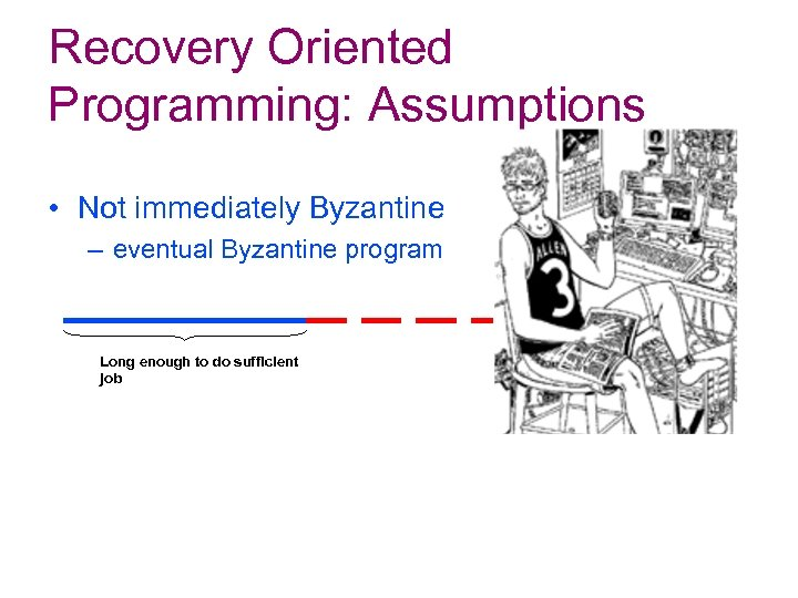 Recovery Oriented Programming: Assumptions • Not immediately Byzantine – eventual Byzantine program Long enough