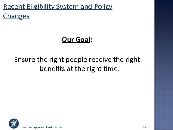 Recent Eligibility System and Policy Changes Our Goal: Ensure the right people receive the