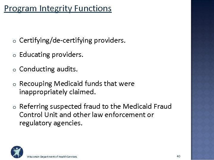 Program Integrity Functions o Certifying/de-certifying providers. o Educating providers. o Conducting audits. o Recouping