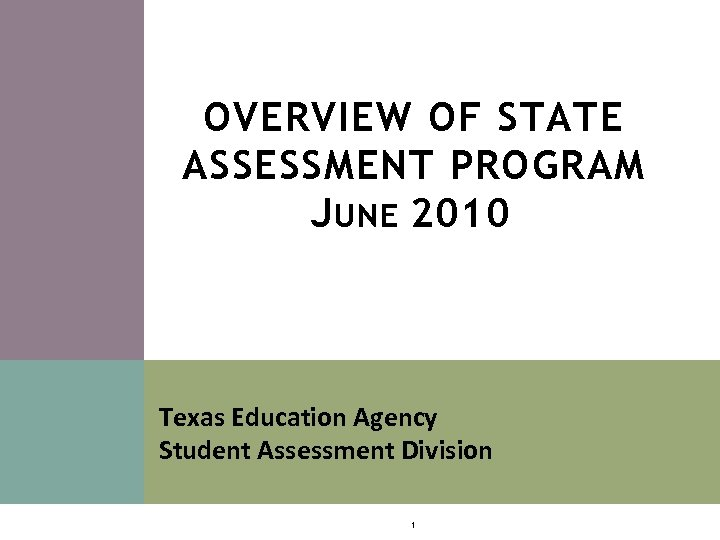 OVERVIEW OF STATE ASSESSMENT PROGRAM J UNE 2010 Texas Education Agency Student Assessment Division