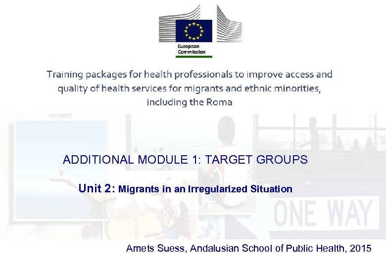 ADDITIONAL MODULE 1: TARGET GROUPS Unit 2: Migrants in an Irregularized Situation Amets Suess,