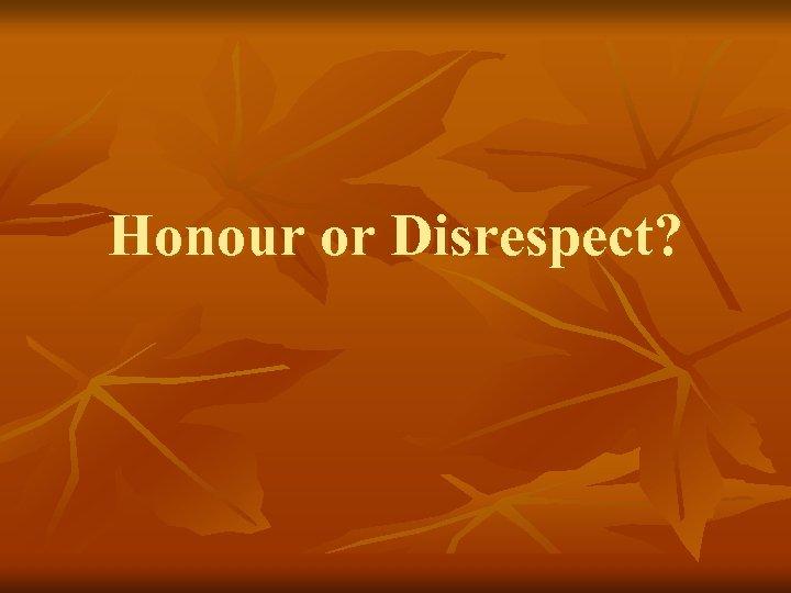 Honour or Disrespect?
