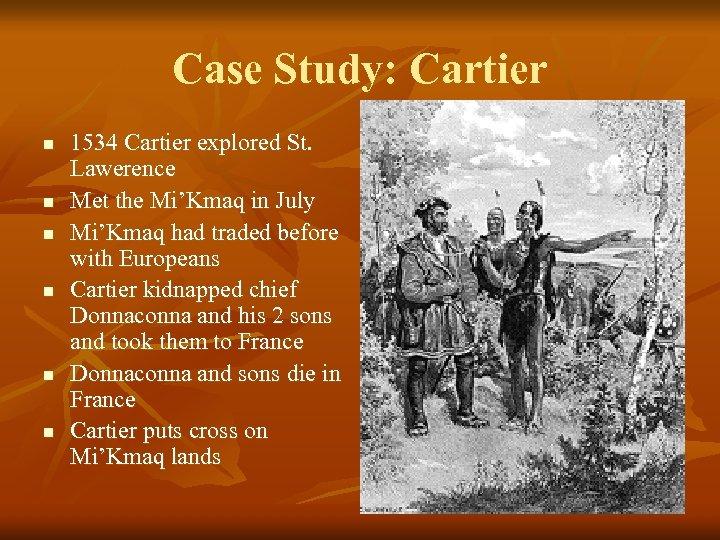 Case Study: Cartier n n n 1534 Cartier explored St. Lawerence Met the Mi'Kmaq