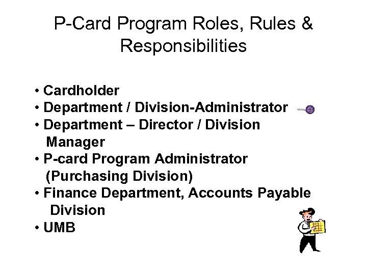 P-Card Program Roles, Rules & Responsibilities • Cardholder • Department / Division-Administrator • Department