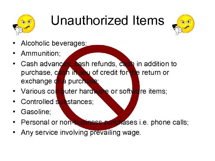 Unauthorized Items • Alcoholic beverages; • Ammunition; • Cash advances, cash refunds, cash in