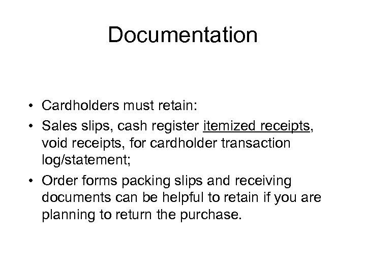 Documentation • Cardholders must retain: • Sales slips, cash register itemized receipts, void receipts,