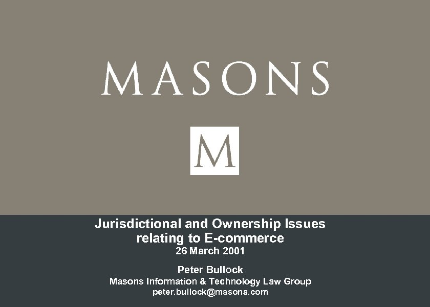Jurisdictional and Ownership Issues relating to E-commerce 26 March 2001 Peter Bullock Masons Information