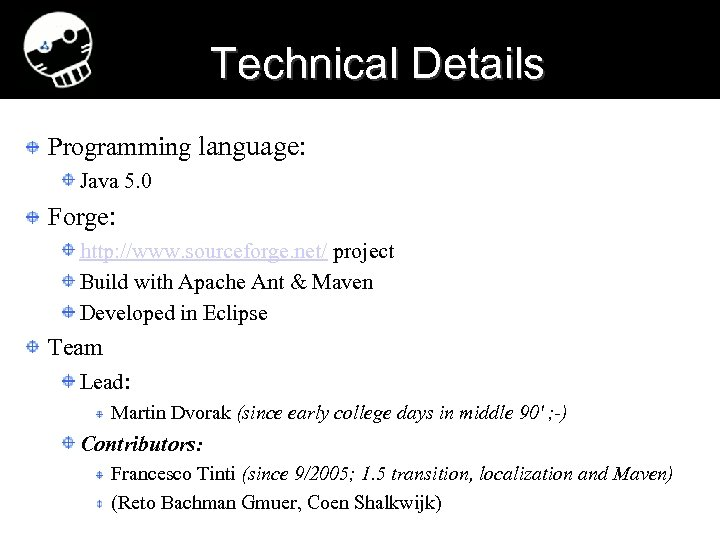 Technical Details Programming language: Java 5. 0 Forge: http: //www. sourceforge. net/ project Build