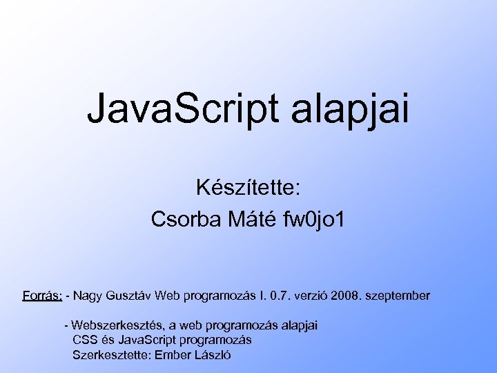 Java. Script alapjai Készítette: Csorba Máté fw 0 jo 1 Forrás: - Nagy Gusztáv