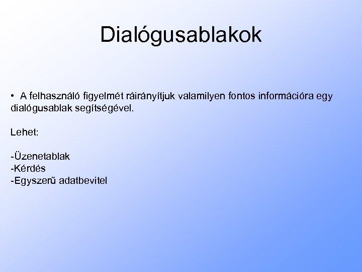 Dialógusablakok • A felhasználó figyelmét ráirányítjuk valamilyen fontos információra egy dialógusablak segítségével. Lehet: -Üzenetablak