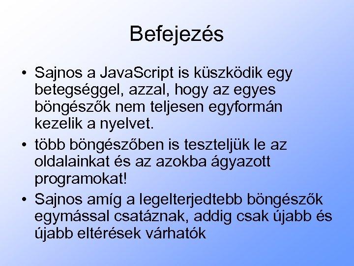 Befejezés • Sajnos a Java. Script is küszködik egy betegséggel, azzal, hogy az egyes
