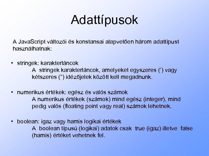 Adattípusok A Java. Script változói és konstansai alapvetően három adattípust használhatnak: • stringek: karakterláncok