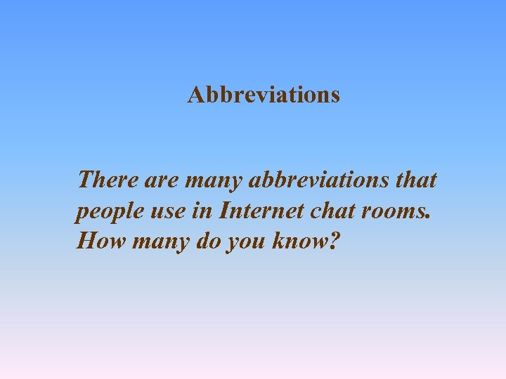 Abbreviations There are many abbreviations that people use in Internet chat rooms. How many
