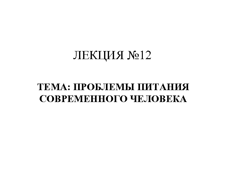 ЛЕКЦИЯ № 12 ТЕМА: ПРОБЛЕМЫ ПИТАНИЯ СОВРЕМЕННОГО ЧЕЛОВЕКА