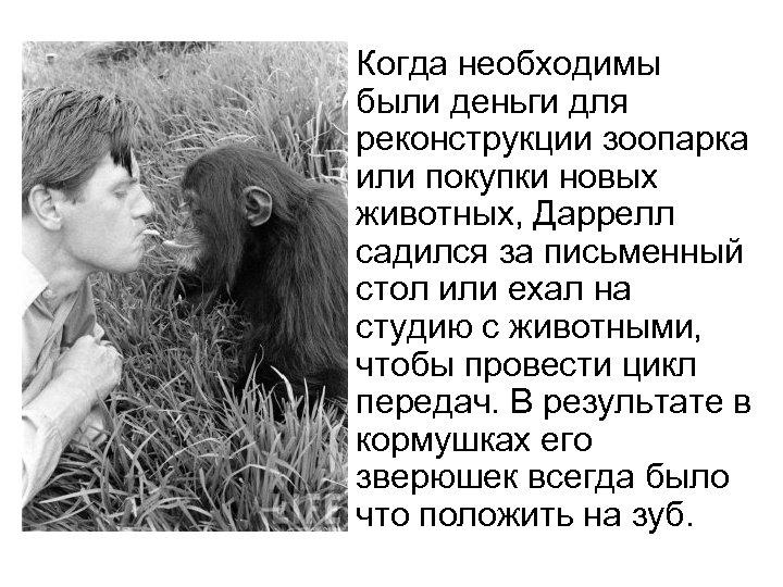 Когда необходимы были деньги для реконструкции зоопарка или покупки новых животных, Даррелл садился за