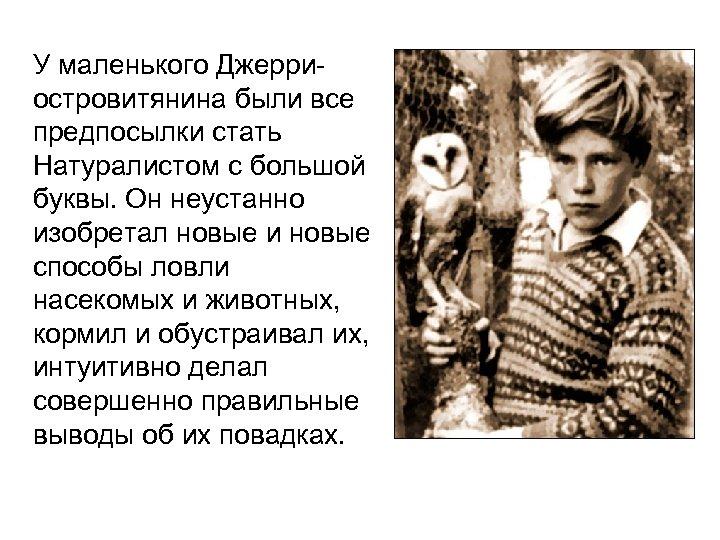 У маленького Джерриостровитянина были все предпосылки стать Натуралистом с большой буквы. Он неустанно изобретал