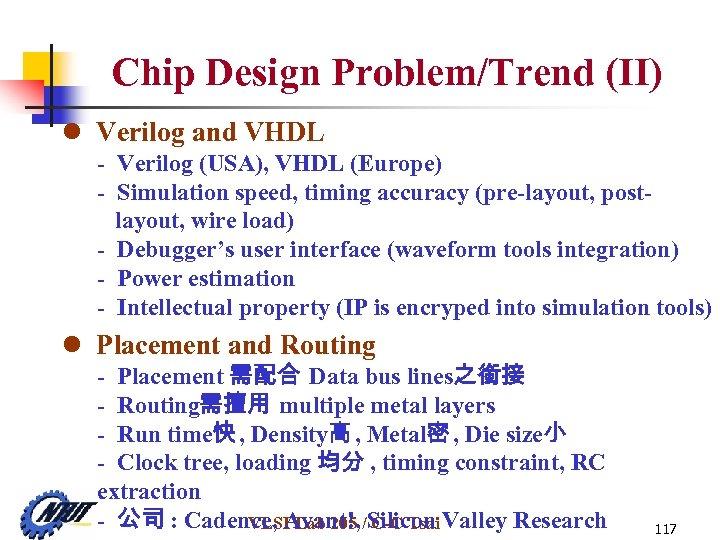 Chip Design Problem/Trend (II) l Verilog and VHDL - Verilog (USA), VHDL (Europe) -
