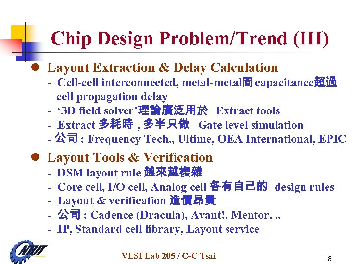 Chip Design Problem/Trend (III) l Layout Extraction & Delay Calculation - Cell-cell interconnected, metal-metal間