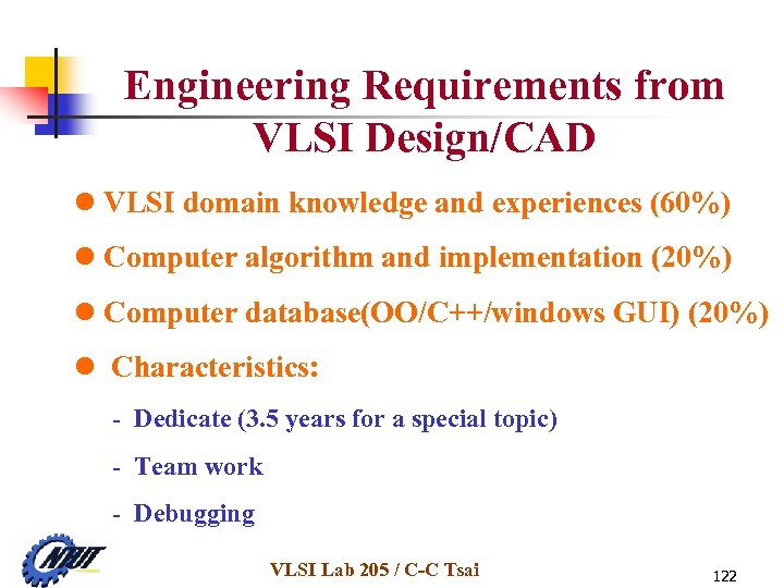 Engineering Requirements from VLSI Design/CAD l VLSI domain knowledge and experiences (60%) l Computer