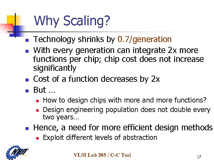 Why Scaling? n n Technology shrinks by 0. 7/generation With every generation can integrate