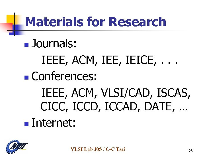 Materials for Research Journals: IEEE, ACM, IEE, IEICE, . . . n Conferences: IEEE,