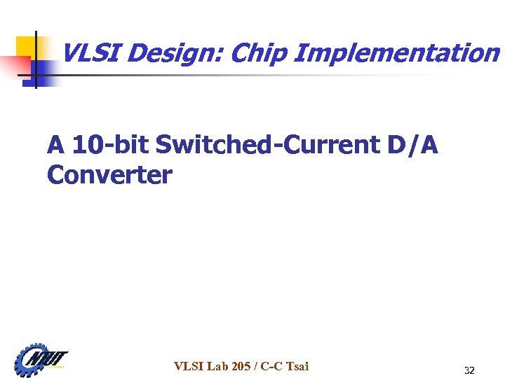 VLSI Design: Chip Implementation A 10 -bit Switched-Current D/A Converter VLSI Lab 205 /