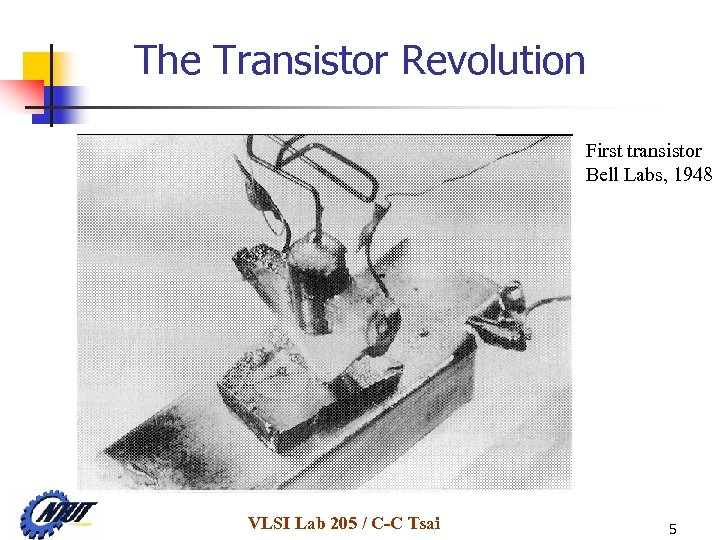 The Transistor Revolution First transistor Bell Labs, 1948 VLSI Lab 205 / C-C Tsai