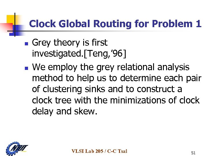 Clock Global Routing for Problem 1 n n Grey theory is first investigated. [Teng,