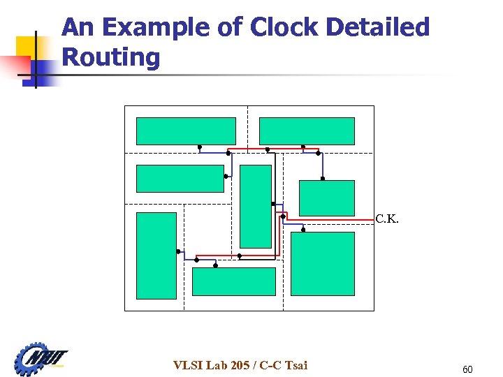 An Example of Clock Detailed Routing C. K. VLSI Lab 205 / C-C Tsai