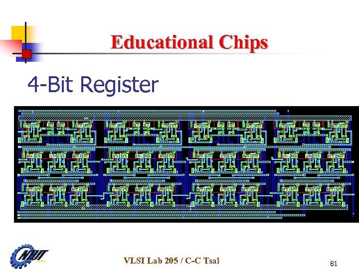 Educational Chips 4 -Bit Register VLSI Lab 205 / C-C Tsai 81