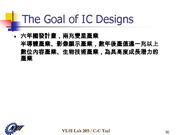 The Goal of IC Designs • 六年國發計畫,兩兆雙星產業 半導體產業、影像顯示產業,數年後產值達一兆以上 數位內容產業、生物技術產業,為具高度成長潛力的 產業 VLSI Lab 205 /