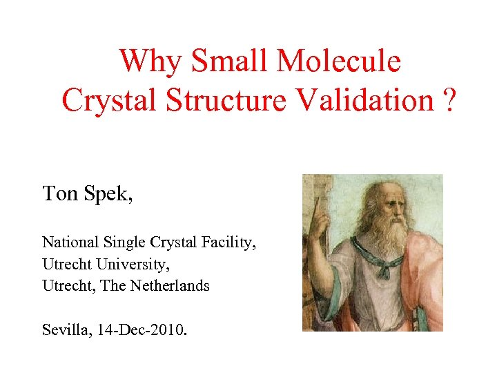 Why Small Molecule Crystal Structure Validation ? Ton Spek, National Single Crystal Facility, Utrecht