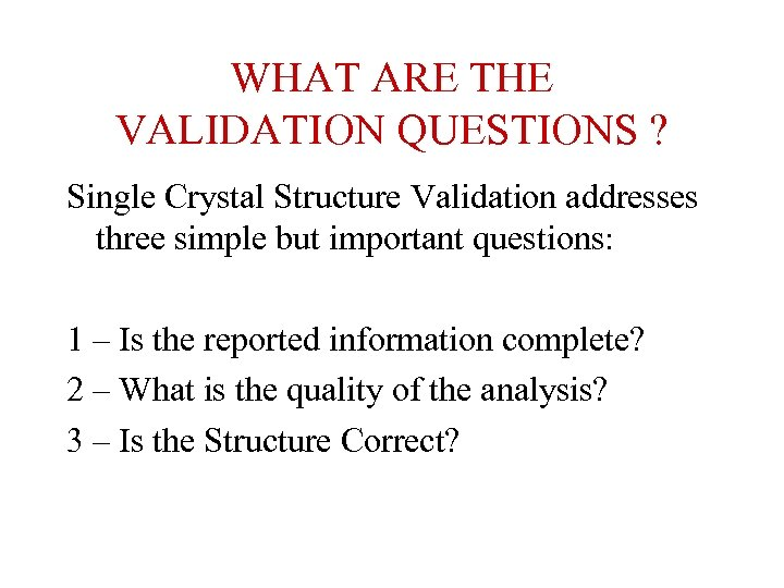 WHAT ARE THE VALIDATION QUESTIONS ? Single Crystal Structure Validation addresses three simple but
