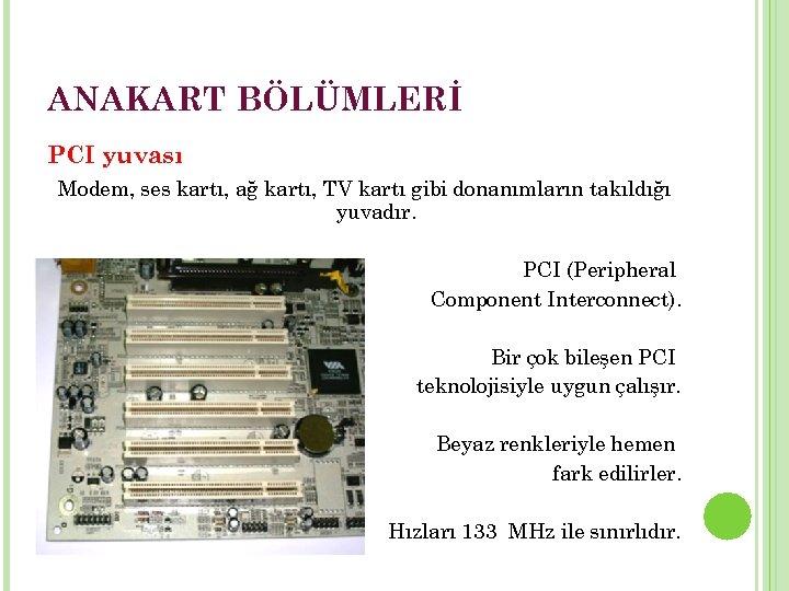 ANAKART BÖLÜMLERİ PCI yuvası Modem, ses kartı, ağ kartı, TV kartı gibi donanımların takıldığı
