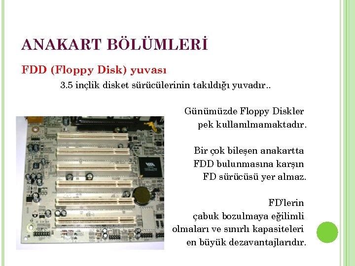 ANAKART BÖLÜMLERİ FDD (Floppy Disk) yuvası 3. 5 inçlik disket sürücülerinin takıldığı yuvadır. .