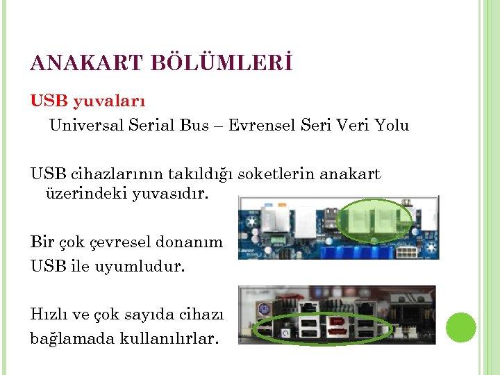 ANAKART BÖLÜMLERİ USB yuvaları Universal Serial Bus – Evrensel Seri Veri Yolu USB cihazlarının