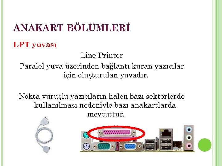 ANAKART BÖLÜMLERİ LPT yuvası Line Printer Paralel yuva üzerinden bağlantı kuran yazıcılar için oluşturulan