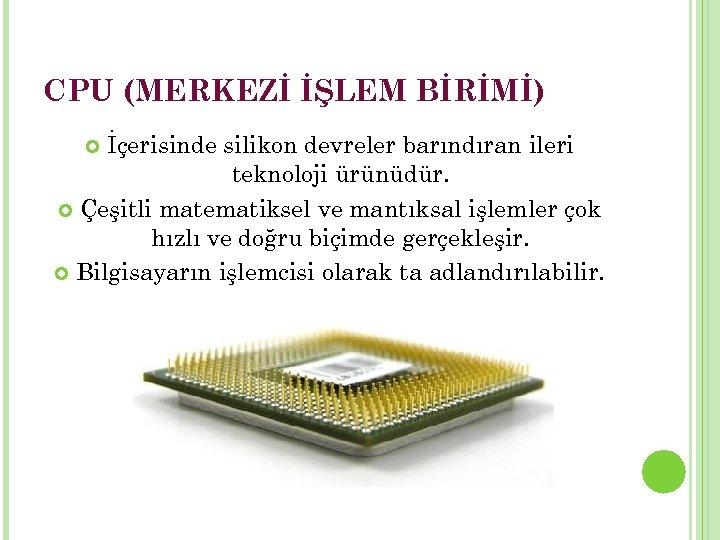 CPU (MERKEZİ İŞLEM BİRİMİ) İçerisinde silikon devreler barındıran ileri teknoloji ürünüdür. Çeşitli matematiksel ve