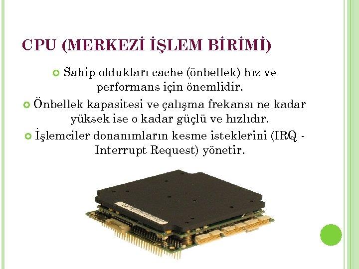 CPU (MERKEZİ İŞLEM BİRİMİ) Sahip oldukları cache (önbellek) hız ve performans için önemlidir. Önbellek