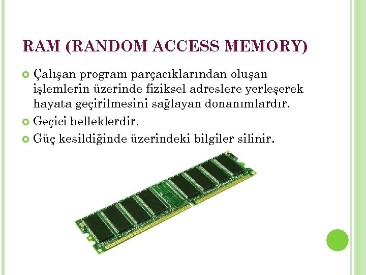 RAM (RANDOM ACCESS MEMORY) Çalışan program parçacıklarından oluşan işlemlerin üzerinde fiziksel adreslere yerleşerek hayata