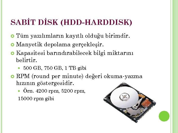 SABİT DİSK (HDD-HARDDISK) Tüm yazılımların kayıtlı olduğu birimdir. Manyetik depolama gerçekleşir. Kapasitesi barındırabilecek bilgi
