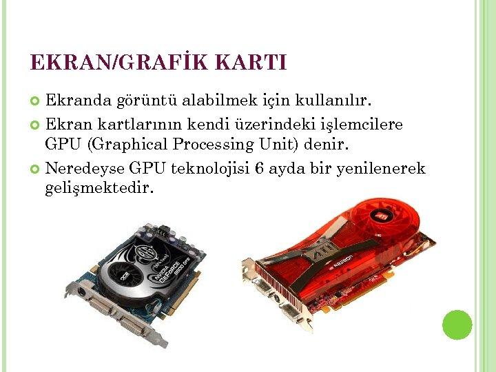 EKRAN/GRAFİK KARTI Ekranda görüntü alabilmek için kullanılır. Ekran kartlarının kendi üzerindeki işlemcilere GPU (Graphical
