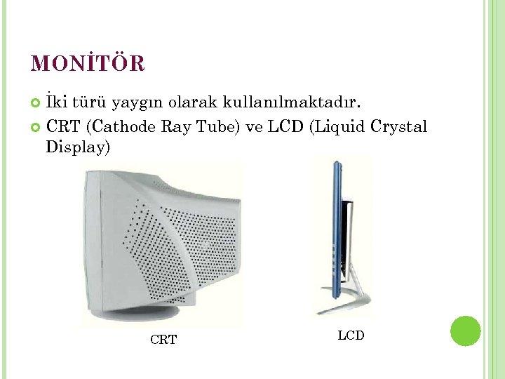 MONİTÖR İki türü yaygın olarak kullanılmaktadır. CRT (Cathode Ray Tube) ve LCD (Liquid Crystal