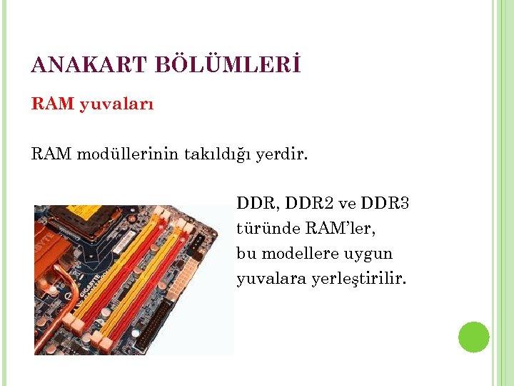 ANAKART BÖLÜMLERİ RAM yuvaları RAM modüllerinin takıldığı yerdir. DDR, DDR 2 ve DDR 3