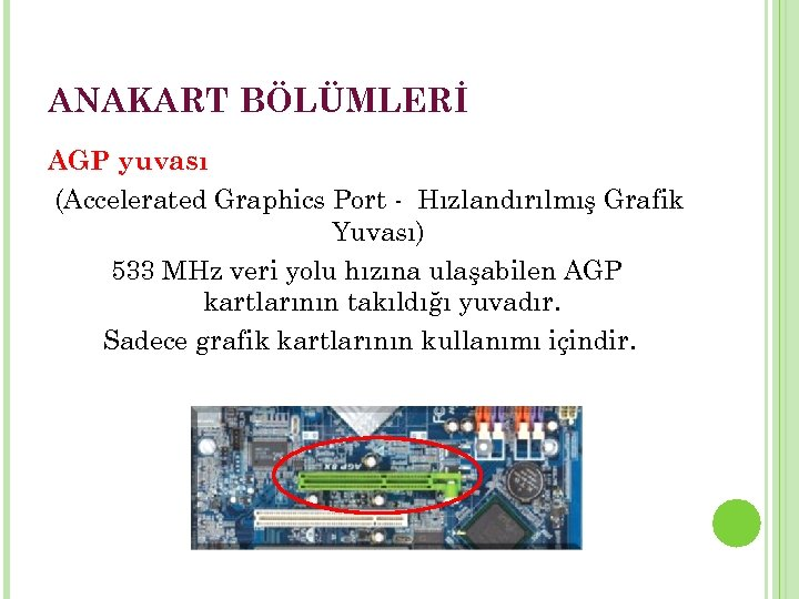 ANAKART BÖLÜMLERİ AGP yuvası (Accelerated Graphics Port - Hızlandırılmış Grafik Yuvası) 533 MHz veri