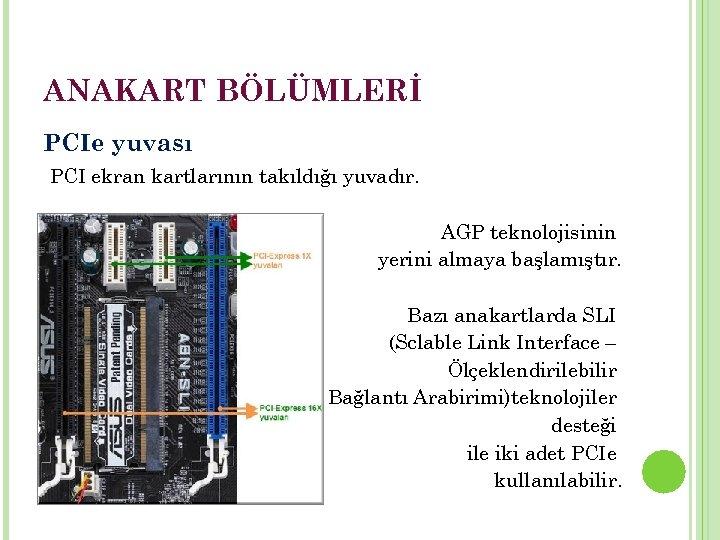 ANAKART BÖLÜMLERİ PCIe yuvası PCI ekran kartlarının takıldığı yuvadır. AGP teknolojisinin yerini almaya başlamıştır.