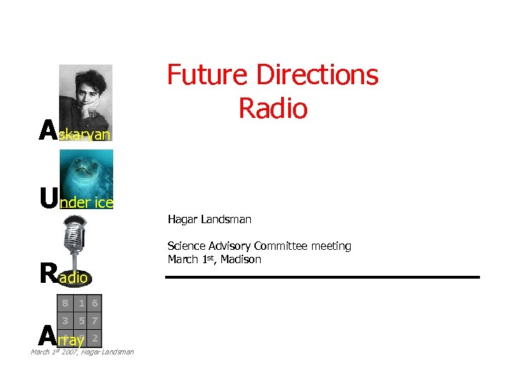 Askaryan Under ice Radio Array March 1 st 2007, Hagar Landsman Future Directions Radio