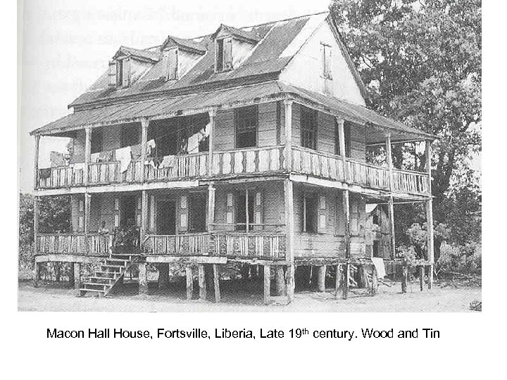 Macon Hall House, Fortsville, Liberia, Late 19 th century. Wood and Tin