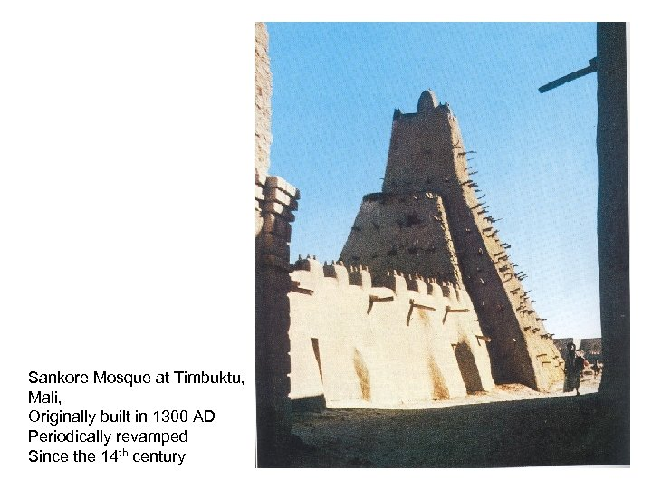 Sankore Mosque at Timbuktu, Mali, Originally built in 1300 AD Periodically revamped Since the