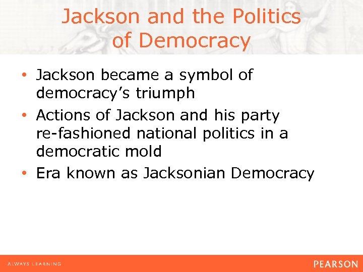Jackson and the Politics of Democracy • Jackson became a symbol of democracy's triumph